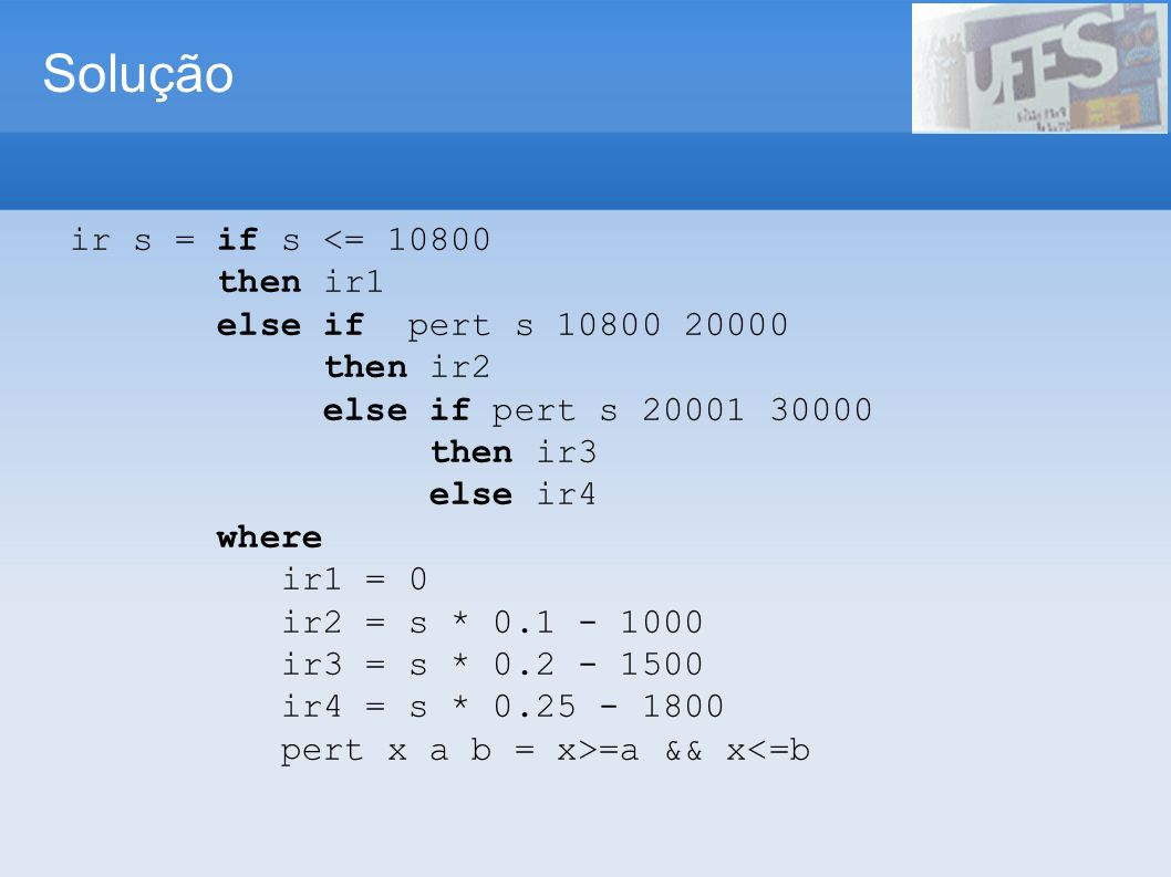 Solução ir s = if s <= 10800 then ir1 else if pert s 10800 20000 then ir2 else if pert s 20001 30000 then ir3 else ir4 where ir1 = 0 ir2 = s * 0.1 - 1000 ir3 = s * 0.2 - 1500 ir4 = s * 0.25 - 1800 pert x a b = x>=a && x<=b