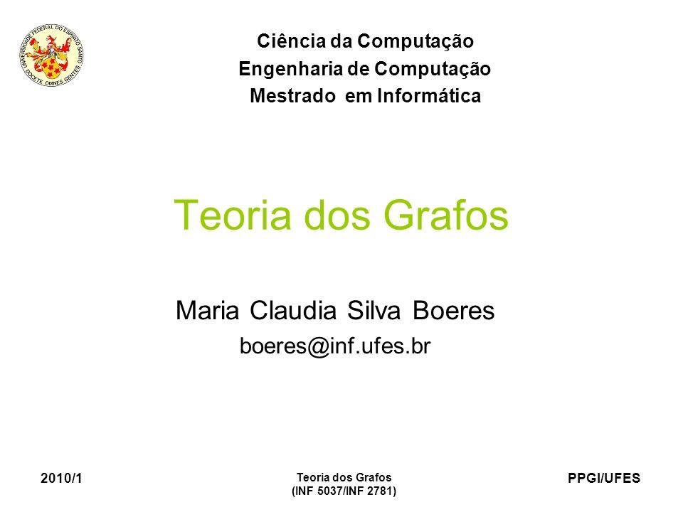 PPGI/UFES 2010/1 Teoria dos Grafos (INF 5037/INF 2781) Teoria dos Grafos Maria Claudia Silva Boeres boeres@inf.ufes.br Ciência da Computação Engenharia de Computação Mestrado em Informática