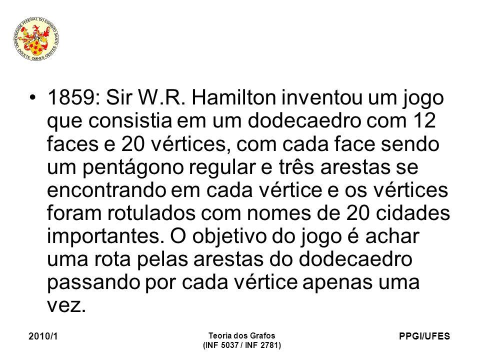 PPGI/UFES 2010/1 Teoria dos Grafos (INF 5037 / INF 2781) 1859: Sir W.R. Hamilton inventou um jogo que consistia em um dodecaedro com 12 faces e 20 vér