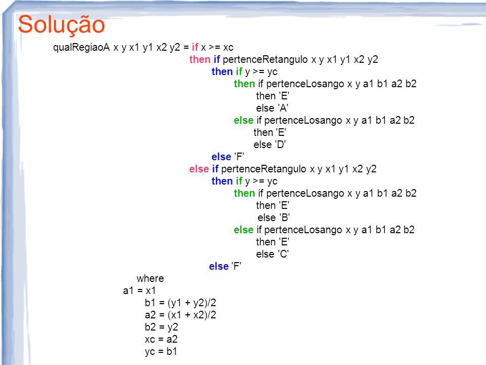 Solução qualRegiaoA x y x1 y1 x2 y2 = if x >= xc then if pertenceRetangulo x y x1 y1 x2 y2 then if y >= yc then if pertenceLosango x y a1 b1 a2 b2 then E else A else if pertenceLosango x y a1 b1 a2 b2 then E else D else F else if pertenceRetangulo x y x1 y1 x2 y2 then if y >= yc then if pertenceLosango x y a1 b1 a2 b2 then E else B else if pertenceLosango x y a1 b1 a2 b2 then E else C else F where a1 = x1 b1 = (y1 + y2)/2 a2 = (x1 + x2)/2 b2 = y2 xc = a2 yc = b1
