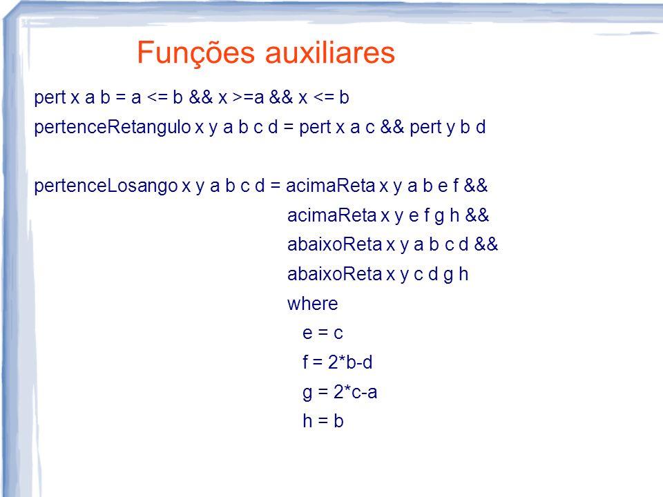 Funções auxiliares pert x a b = a =a && x <= b pertenceRetangulo x y a b c d = pert x a c && pert y b d pertenceLosango x y a b c d = acimaReta x y a b e f && acimaReta x y e f g h && abaixoReta x y a b c d && abaixoReta x y c d g h where e = c f = 2*b-d g = 2*c-a h = b