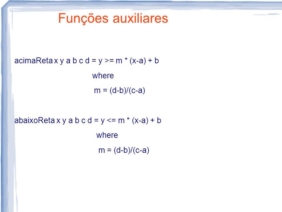 Funções auxiliares acimaReta x y a b c d = y >= m * (x-a) + b where m = (d-b)/(c-a) abaixoReta x y a b c d = y <= m * (x-a) + b where m = (d-b)/(c-a)
