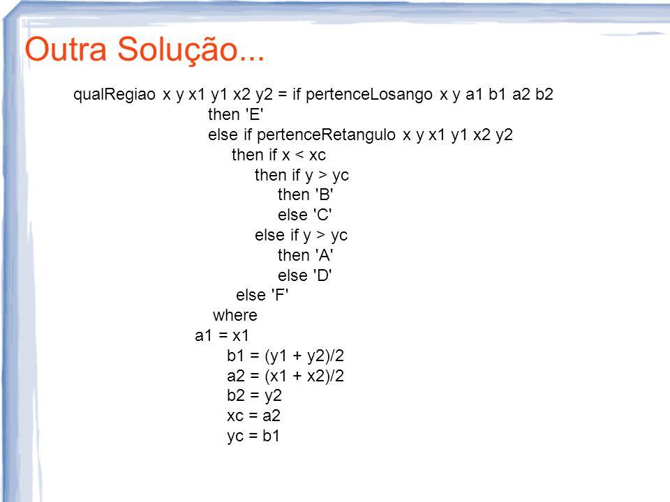 Outra Solução... qualRegiao x y x1 y1 x2 y2 = if pertenceLosango x y a1 b1 a2 b2 then 'E' else if pertenceRetangulo x y x1 y1 x2 y2 then if x < xc the