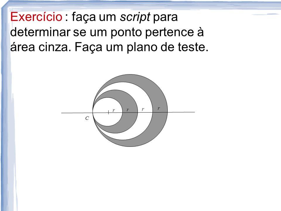 Exercício: faça um script para determinar se um ponto pertence à área cinza. Faça um plano de teste. r r r r C