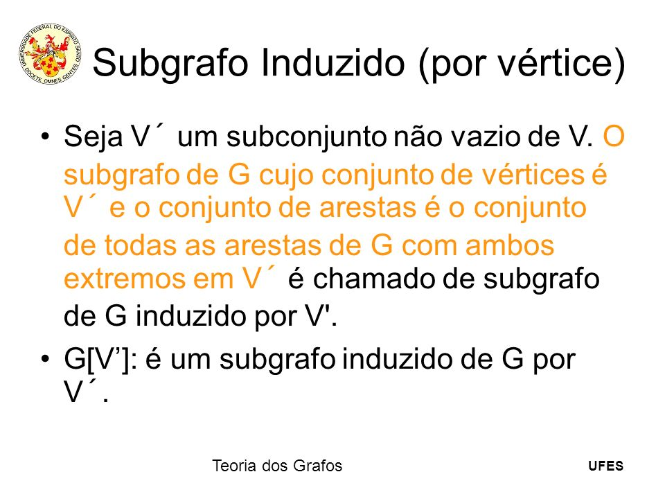 UFES Teoria dos Grafos Subgrafo Induzido (por vértice) Seja V´ um subconjunto não vazio de V. O subgrafo de G cujo conjunto de vértices é V´ e o conju