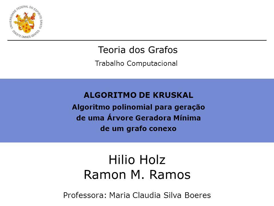 ALGORITMO DE KRUSKAL Algoritmo polinomial para geração de uma Árvore Geradora Mínima de um grafo conexo Hilio Holz Ramon M. Ramos Professora: Maria Cl