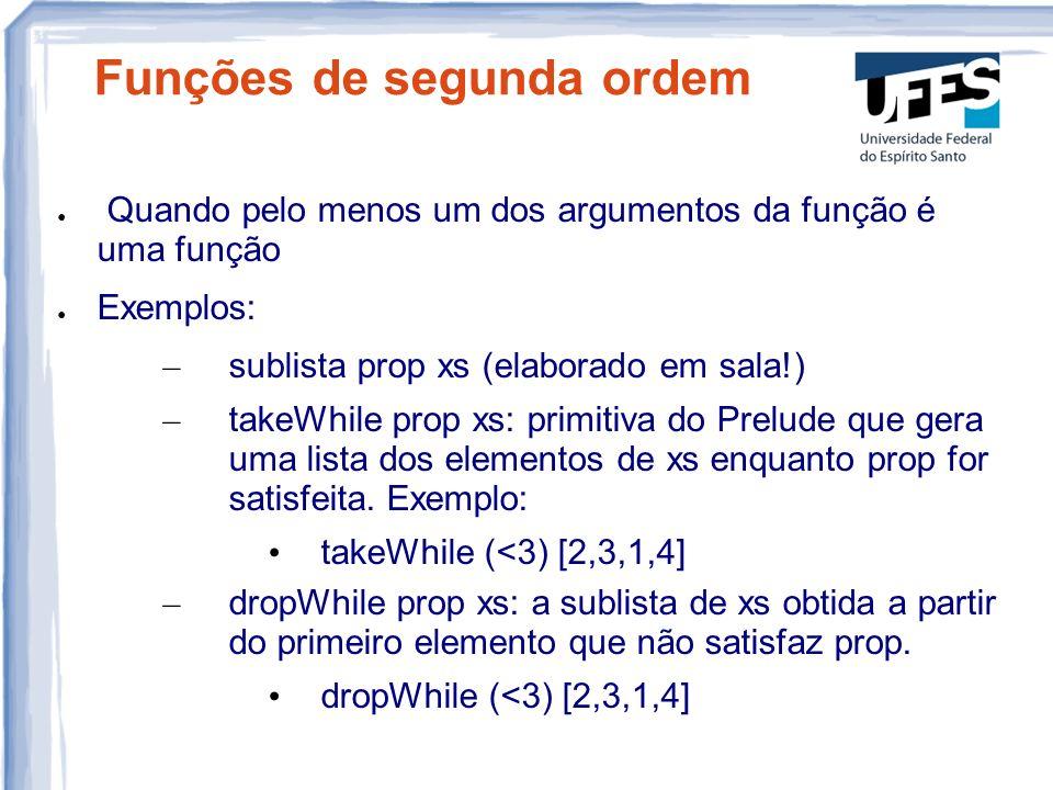 Funções de segunda ordem Quando pelo menos um dos argumentos da função é uma função Exemplos: – sublista prop xs (elaborado em sala!) – takeWhile prop xs: primitiva do Prelude que gera uma lista dos elementos de xs enquanto prop for satisfeita.