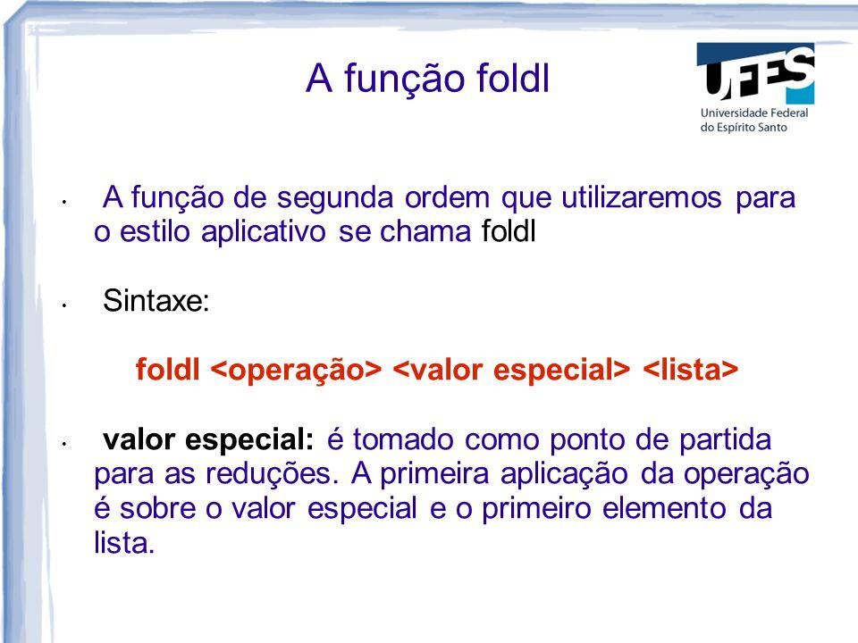 Exemplos Soma dos elementos de uma lista: sum xs = foldl (+) 0 xs Produto dos elementos de uma lista: product xs = foldl (*) 1 xs O operador && aplicado aos elementos de uma lista (conjunção lógica): and xs = foldl (&&) True xs O operador || aplicado aos elementos de uma lista (disjunção lógica): or xs = foldl (||) False xs