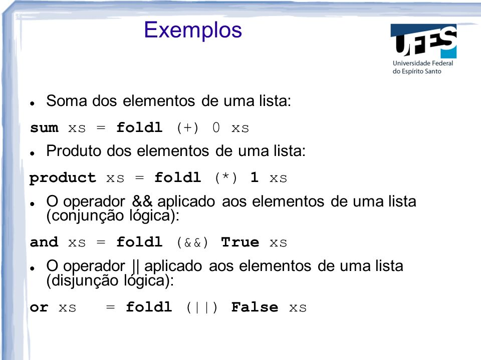 Outros Exemplos Menor elemento de uma lista: menorL xs = foldl menor (head xs)xs Ordenação de uma lista, usando inserção ordenada: ordena xs = foldl insord [] xs insord xs x = takeWhile (< x) xs ++ [x] ++ dropWhile (< x) xs
