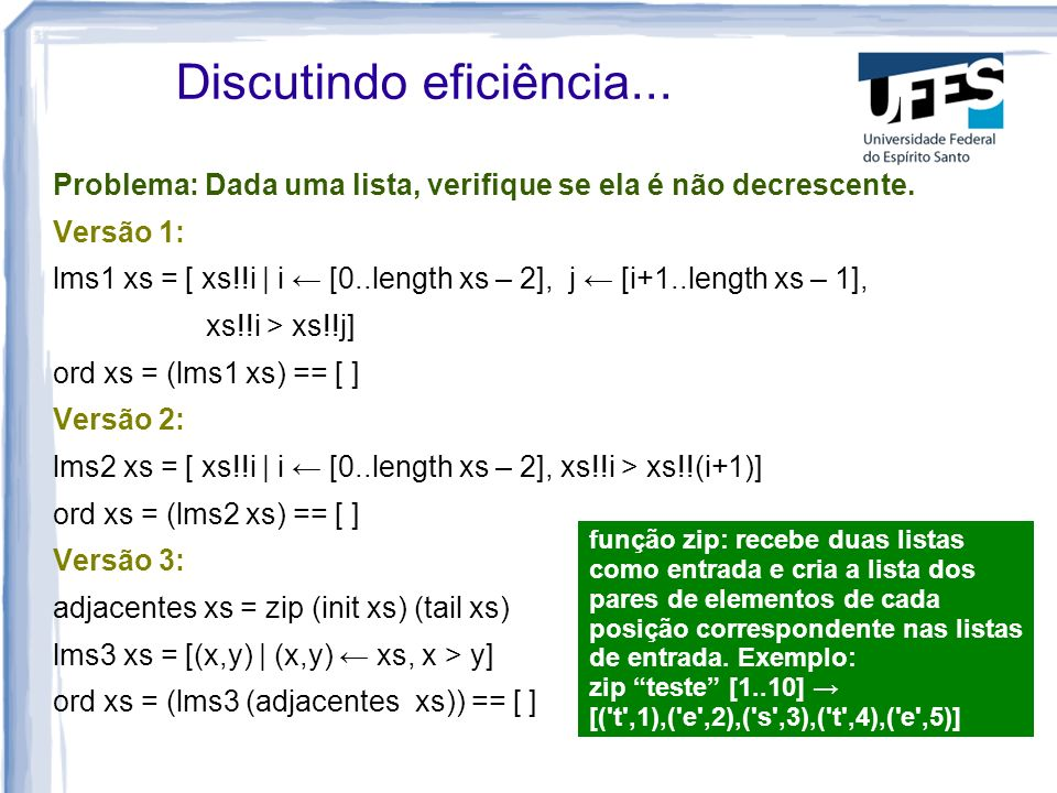 Discutindo eficiência... Problema: Dada uma lista, verifique se ela é não decrescente. Versão 1: lms1 xs = [ xs!!i   i [0..length xs – 2], j [i+1..len