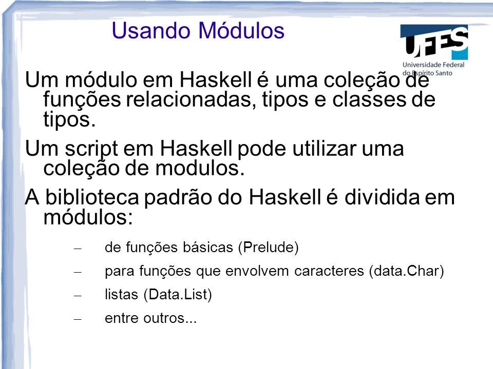 Usando Módulos Um módulo em Haskell é uma coleção de funções relacionadas, tipos e classes de tipos. Um script em Haskell pode utilizar uma coleção de