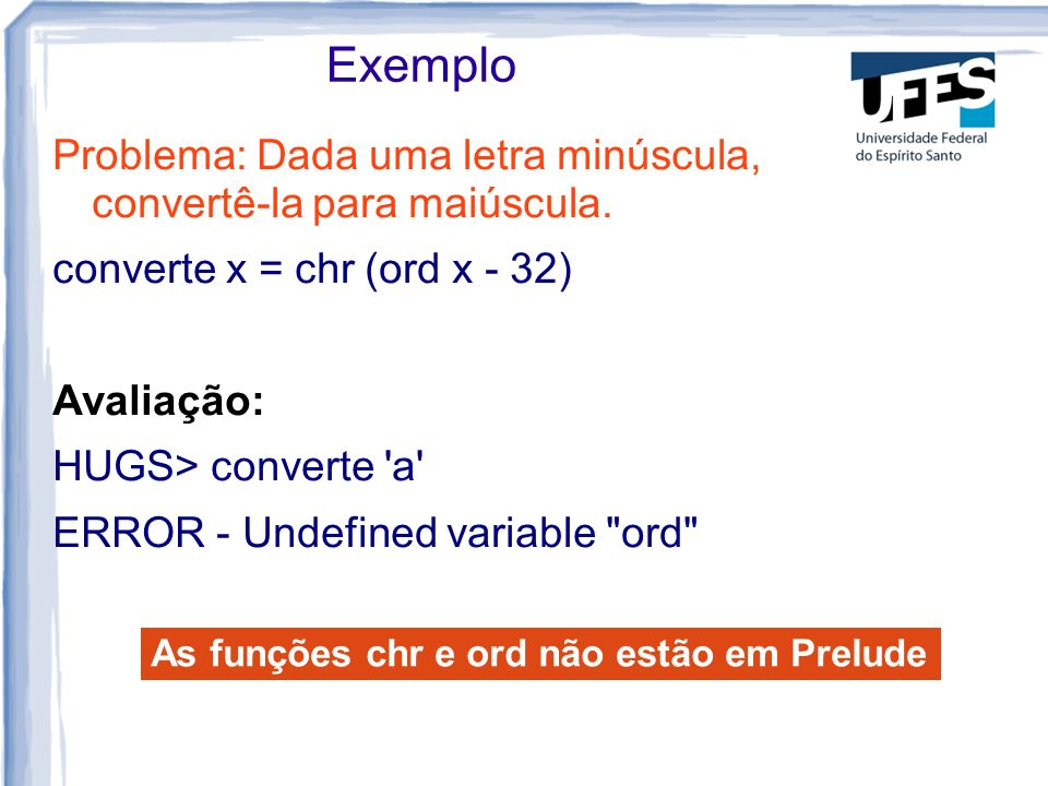 Exemplo Problema: Dada uma letra minúscula, convertê-la para maiúscula. converte x = chr (ord x - 32) Avaliação: HUGS> converte 'a' ERROR - Undefined