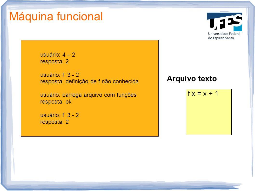 Máquina funcional usuário: 4 – 2 resposta: 2 usuário: f 3 - 2 resposta: definição de f não conhecida usuário: carrega arquivo com funções resposta: ok