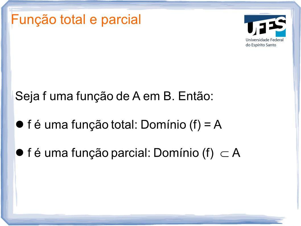Função total e parcial Seja f uma função de A em B. Então: f é uma função total: Domínio (f) = A f é uma função parcial: Domínio (f) A