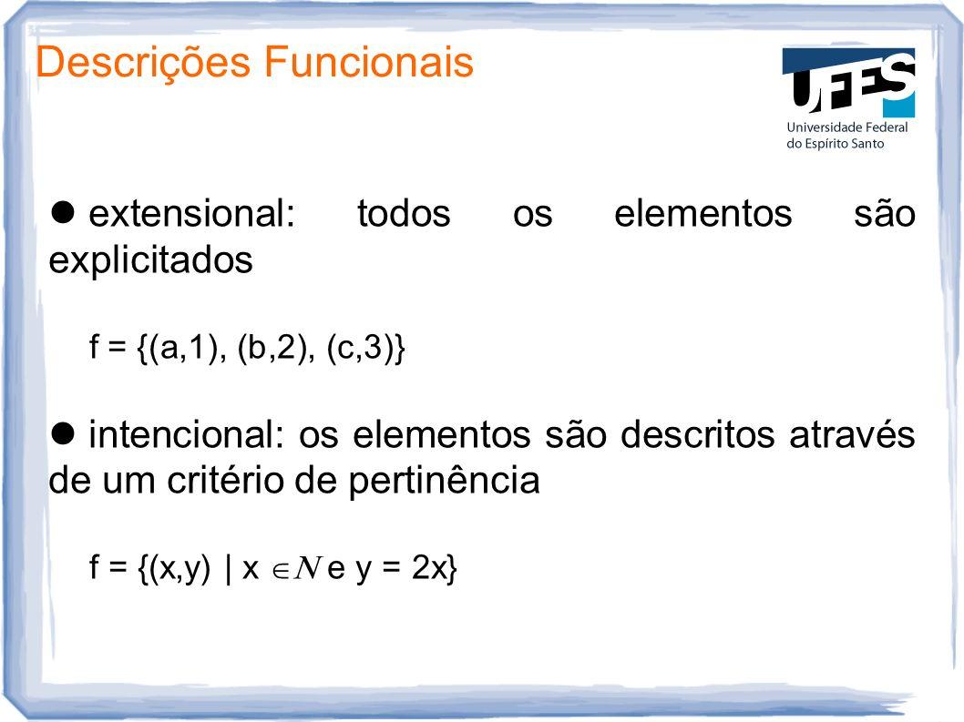 Descrições Funcionais extensional: todos os elementos são explicitados f = {(a,1), (b,2), (c,3)} intencional: os elementos são descritos através de um