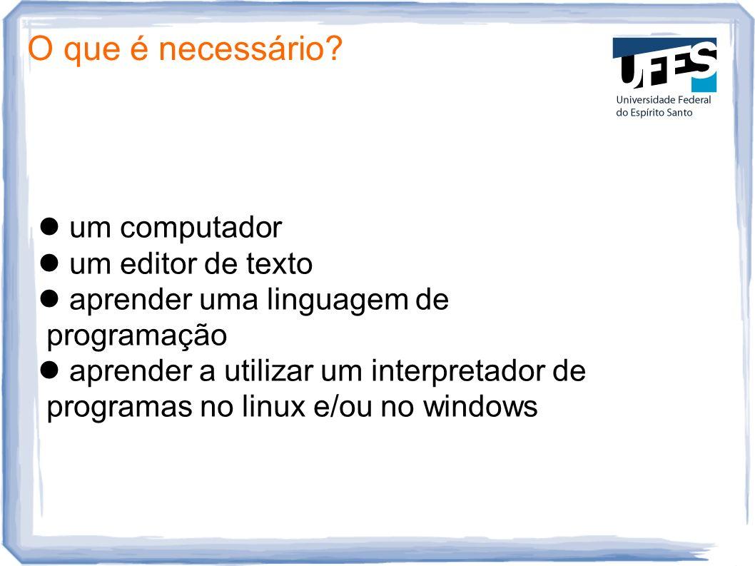 O que é necessário? um computador um editor de texto aprender uma linguagem de programação aprender a utilizar um interpretador de programas no linux