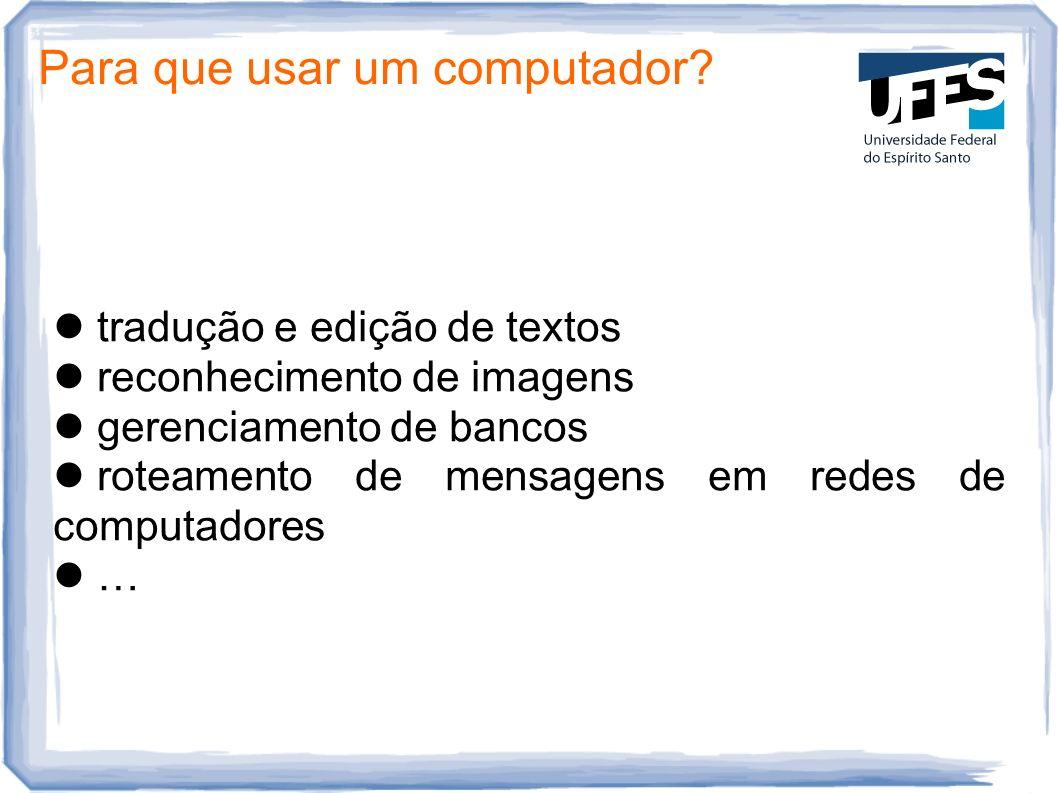 Para que usar um computador? tradução e edição de textos reconhecimento de imagens gerenciamento de bancos roteamento de mensagens em redes de computa