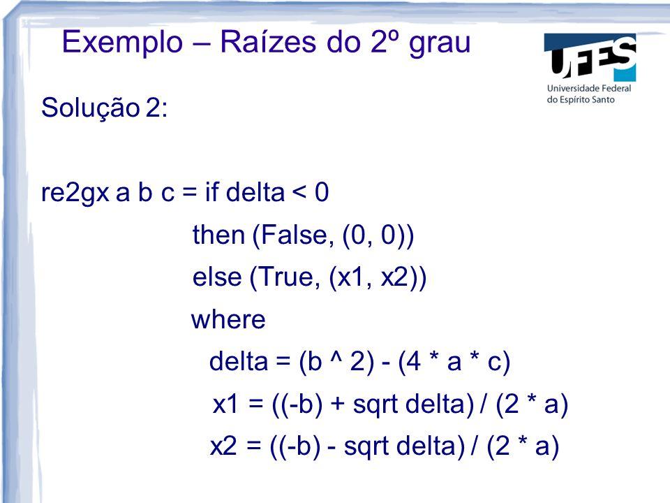Solução 2: re2gx a b c = if delta < 0 then (False, (0, 0)) else (True, (x1, x2)) where delta = (b ^ 2) - (4 * a * c) x1 = ((-b) + sqrt delta) / (2 * a) x2 = ((-b) - sqrt delta) / (2 * a) Exemplo – Raízes do 2º grau
