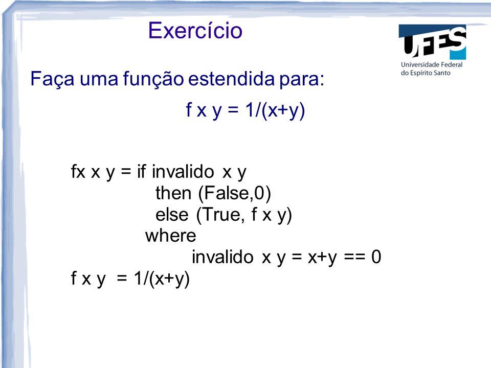Faça uma função estendida para: f x y = 1/(x+y) Exercício fx x y = if invalido x y then (False,0) else (True, f x y) where invalido x y = x+y == 0 f x y = 1/(x+y)