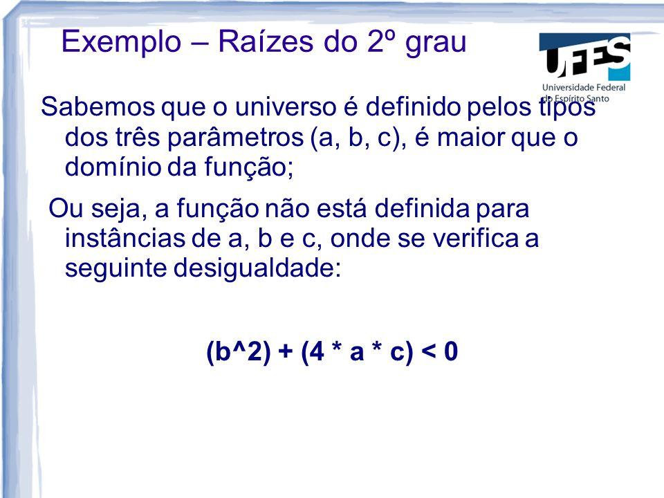 Sabemos que o universo é definido pelos tipos dos três parâmetros (a, b, c), é maior que o domínio da função; Ou seja, a função não está definida para instâncias de a, b e c, onde se verifica a seguinte desigualdade: (b^2) + (4 * a * c) < 0 Exemplo – Raízes do 2º grau