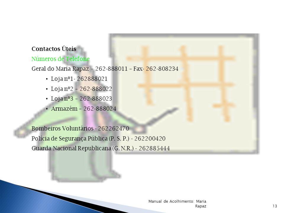 Contactos Úteis Números de Telefone Geral do Maria Rapaz – 262-888011 – Fax- 262-808234 Loja nº1- 262888021 Loja nº2 – 262-888022 Loja nº3 – 262-888023 Armazém – 262-888024 Bombeiros Voluntários - 262262470 Polícia de Segurança Pública (P.