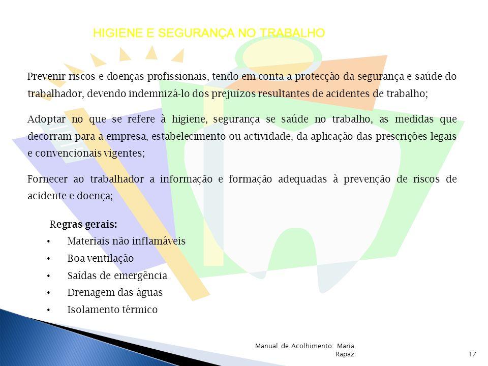 Regras gerais: Materiais não inflamáveis Boa ventilação Saídas de emergência Drenagem das águas Isolamento térmico HIGIENE E SEGURANÇA NO TRABALHO Prevenir riscos e doenças profissionais, tendo em conta a protecção da segurança e saúde do trabalhador, devendo indemnizá-lo dos prejuízos resultantes de acidentes de trabalho; Adoptar no que se refere à higiene, segurança se saúde no trabalho, as medidas que decorram para a empresa, estabelecimento ou actividade, da aplicação das prescrições legais e convencionais vigentes; Fornecer ao trabalhador a informação e formação adequadas à prevenção de riscos de acidente e doença; 17 Manual de Acolhimento: Maria Rapaz