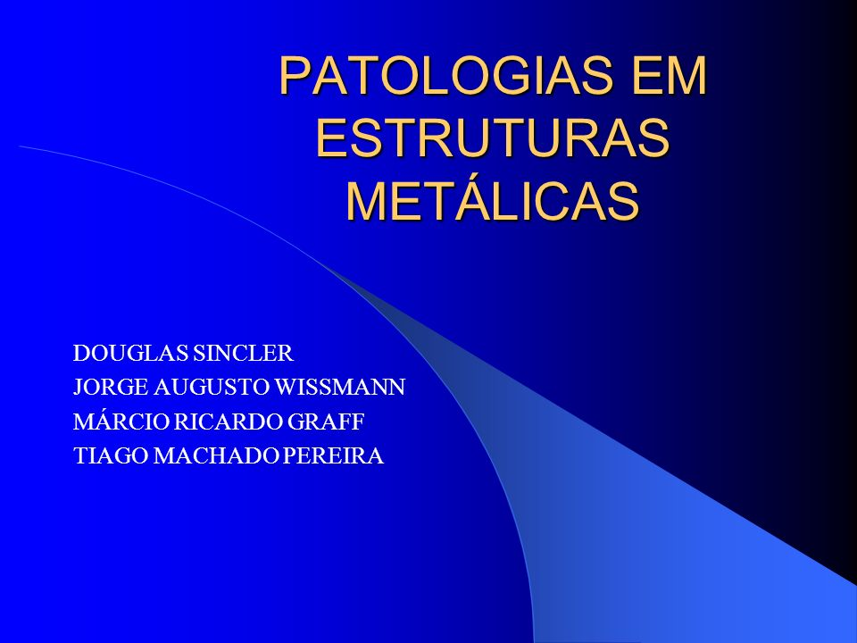PATOLOGIAS EM ESTRUTURAS METÁLICAS DOUGLAS SINCLER JORGE AUGUSTO WISSMANN MÁRCIO RICARDO GRAFF TIAGO MACHADO PEREIRA