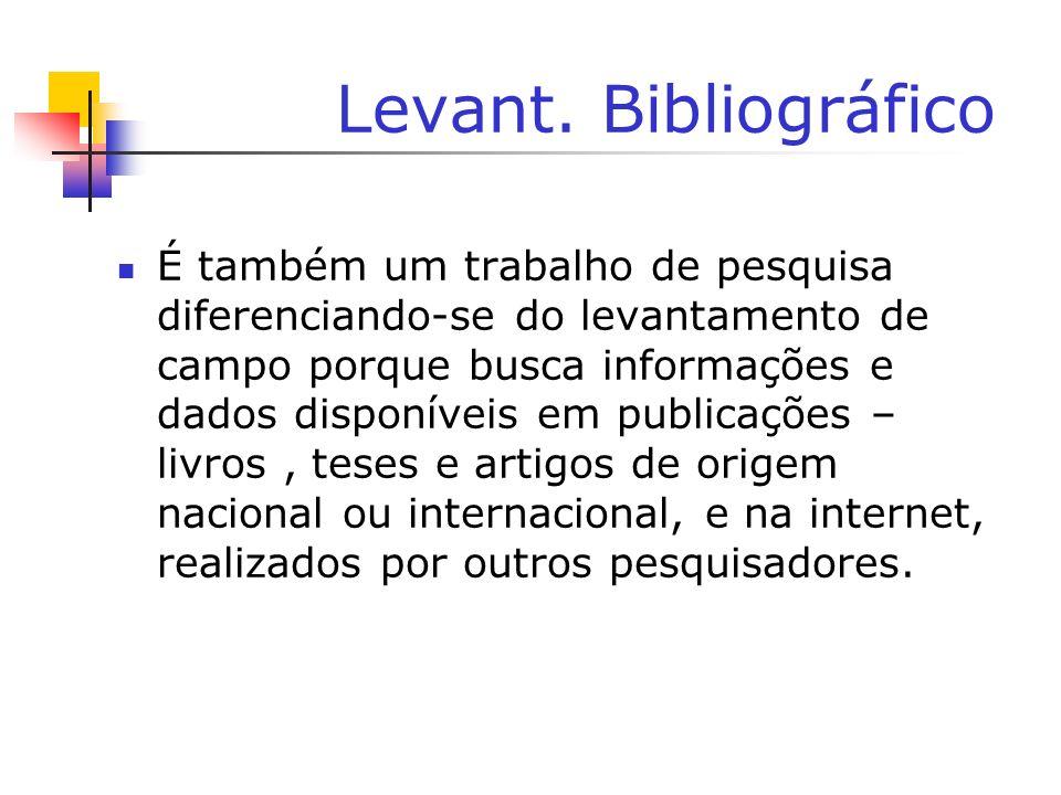 Levant. Bibliográfico É também um trabalho de pesquisa diferenciando-se do levantamento de campo porque busca informações e dados disponíveis em publi