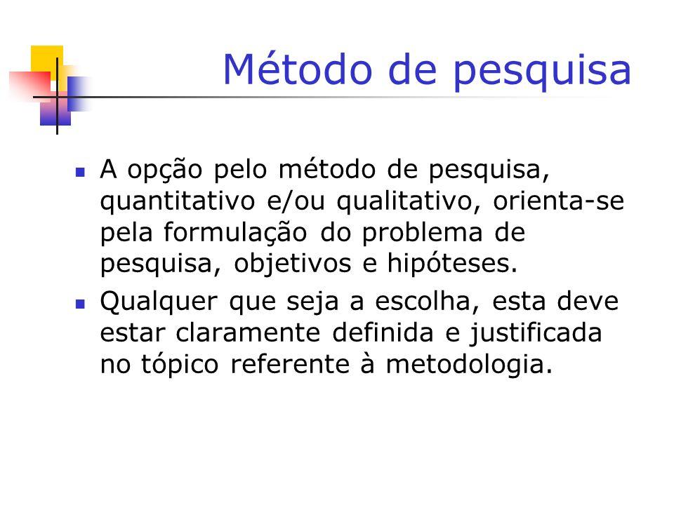 Método de pesquisa A opção pelo método de pesquisa, quantitativo e/ou qualitativo, orienta-se pela formulação do problema de pesquisa, objetivos e hip