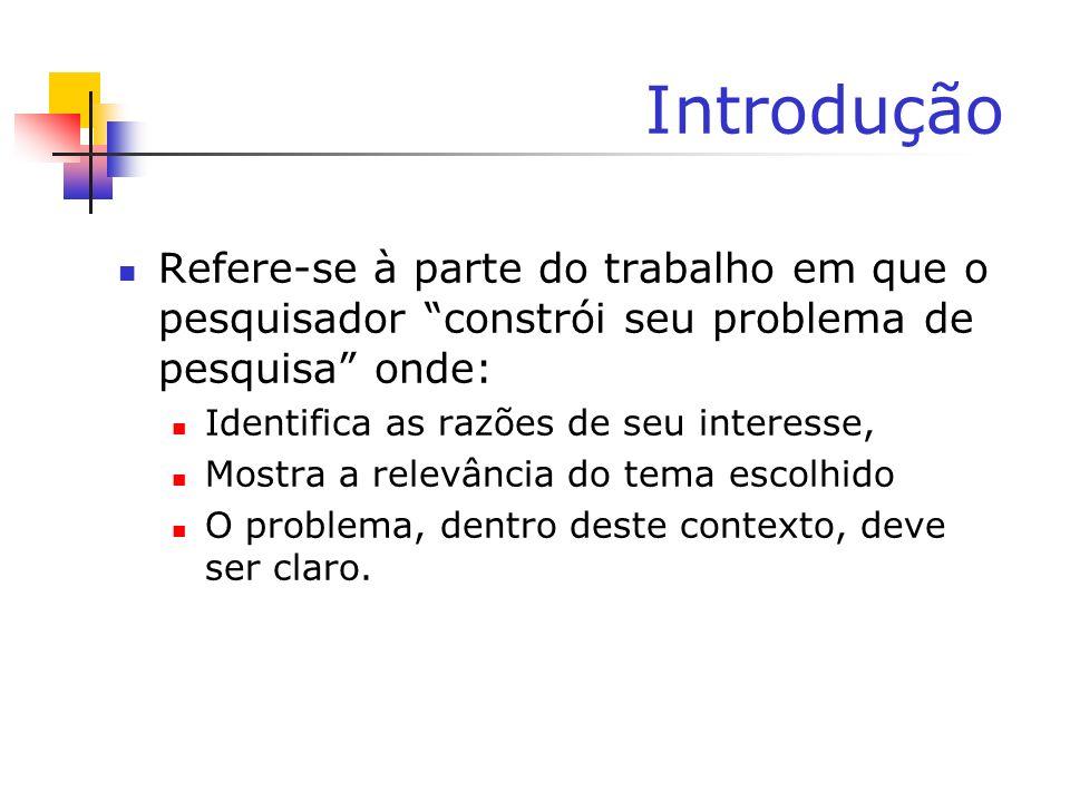 Introdução Refere-se à parte do trabalho em que o pesquisador constrói seu problema de pesquisa onde: Identifica as razões de seu interesse, Mostra a