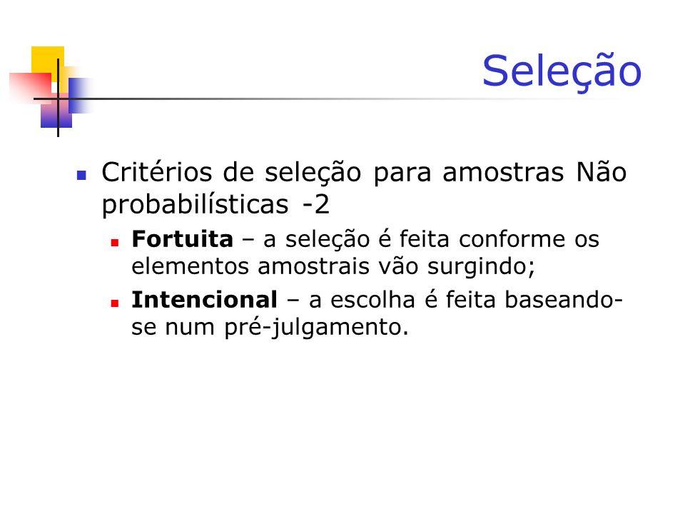 Seleção Critérios de seleção para amostras Não probabilísticas -2 Fortuita – a seleção é feita conforme os elementos amostrais vão surgindo; Intencion