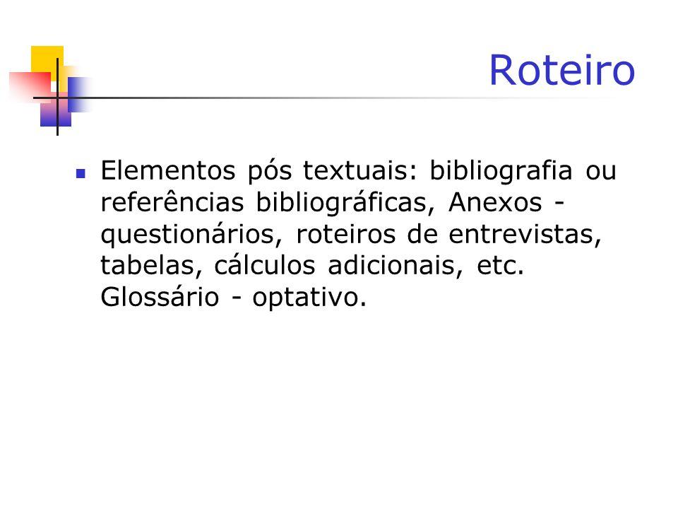 Roteiro Elementos pós textuais: bibliografia ou referências bibliográficas, Anexos - questionários, roteiros de entrevistas, tabelas, cálculos adicion