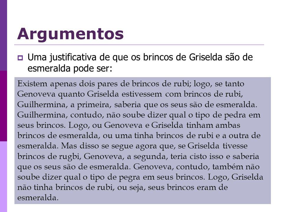 Argumentos Uma justificativa de que os brincos de Griselda são de esmeralda pode ser: Existem apenas dois pares de brincos de rubi; logo, se tanto Genoveva quanto Griselda estivessem com brincos de rubi, Guilhermina, a primeira, saberia que os seus são de esmeralda.