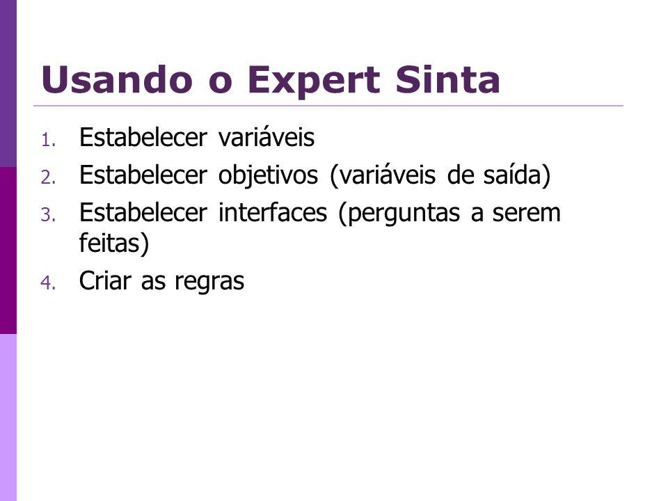 Usando o Expert Sinta 1. Estabelecer variáveis 2. Estabelecer objetivos (variáveis de saída) 3. Estabelecer interfaces (perguntas a serem feitas) 4. C