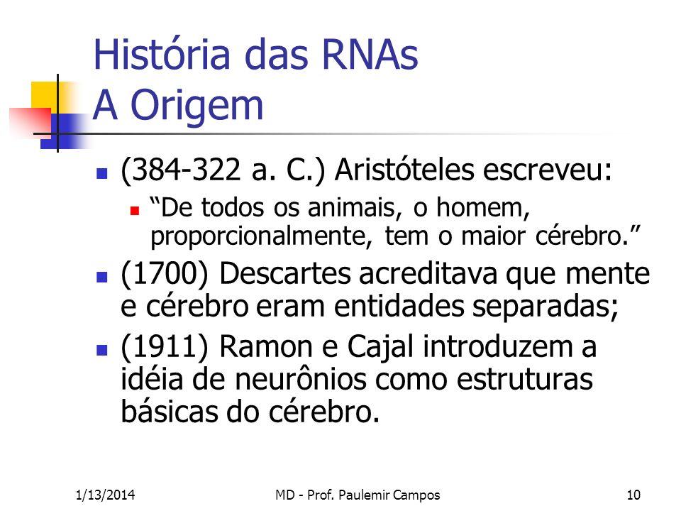 1/13/2014MD - Prof. Paulemir Campos10 História das RNAs A Origem (384-322 a. C.) Aristóteles escreveu: De todos os animais, o homem, proporcionalmente