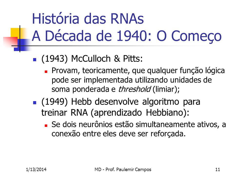 1/13/2014MD - Prof. Paulemir Campos11 História das RNAs A Década de 1940: O Começo (1943) McCulloch & Pitts: Provam, teoricamente, que qualquer função