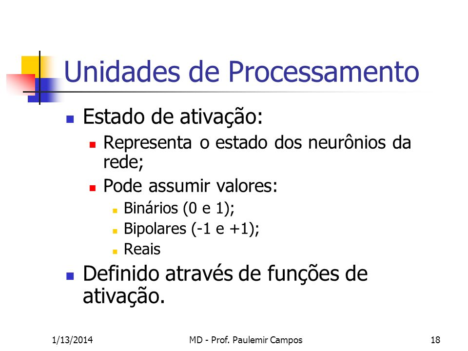 1/13/2014MD - Prof. Paulemir Campos18 Unidades de Processamento Estado de ativação: Representa o estado dos neurônios da rede; Pode assumir valores: B