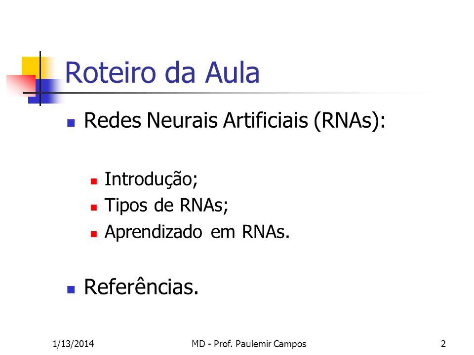 1/13/2014MD - Prof. Paulemir Campos2 Roteiro da Aula Redes Neurais Artificiais (RNAs): Introdução; Tipos de RNAs; Aprendizado em RNAs. Referências.