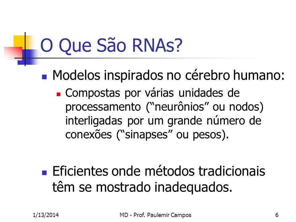 1/13/2014MD - Prof. Paulemir Campos6 O Que São RNAs? Modelos inspirados no cérebro humano: Compostas por várias unidades de processamento (neurônios o