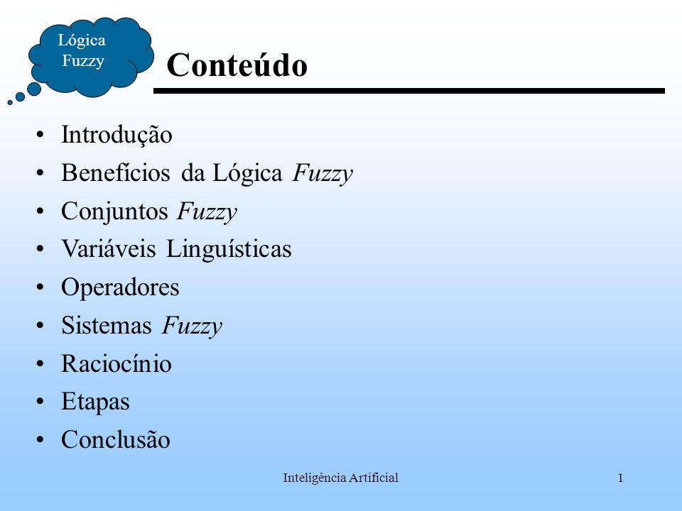 Inteligência Artificial1 Conteúdo Lógica Fuzzy Introdução Benefícios da Lógica Fuzzy Conjuntos Fuzzy Variáveis Linguísticas Operadores Sistemas Fuzzy