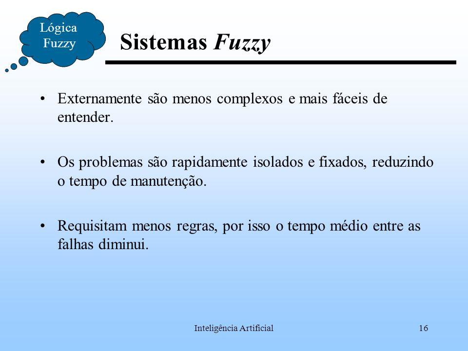 Inteligência Artificial16 Lógica Fuzzy Sistemas Fuzzy Externamente são menos complexos e mais fáceis de entender. Os problemas são rapidamente isolado