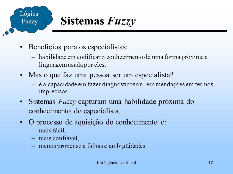 Inteligência Artificial18 Lógica Fuzzy Sistemas Fuzzy Benefícios para os especialistas: –habilidade em codificar o conhecimento de uma forma próxima a