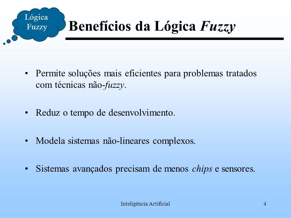 Inteligência Artificial4 Benefícios da Lógica Fuzzy Permite soluções mais eficientes para problemas tratados com técnicas não-fuzzy. Reduz o tempo de