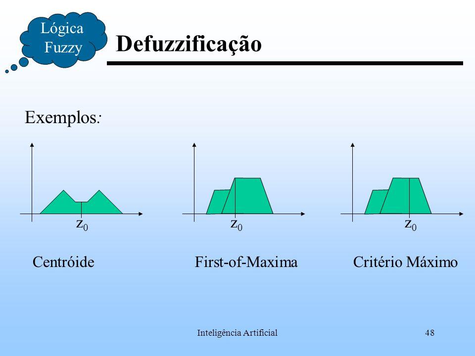 Inteligência Artificial48 Defuzzificação Lógica Fuzzy Exemplos: z0z0 z0z0 z0z0 CentróideFirst-of-MaximaCritério Máximo