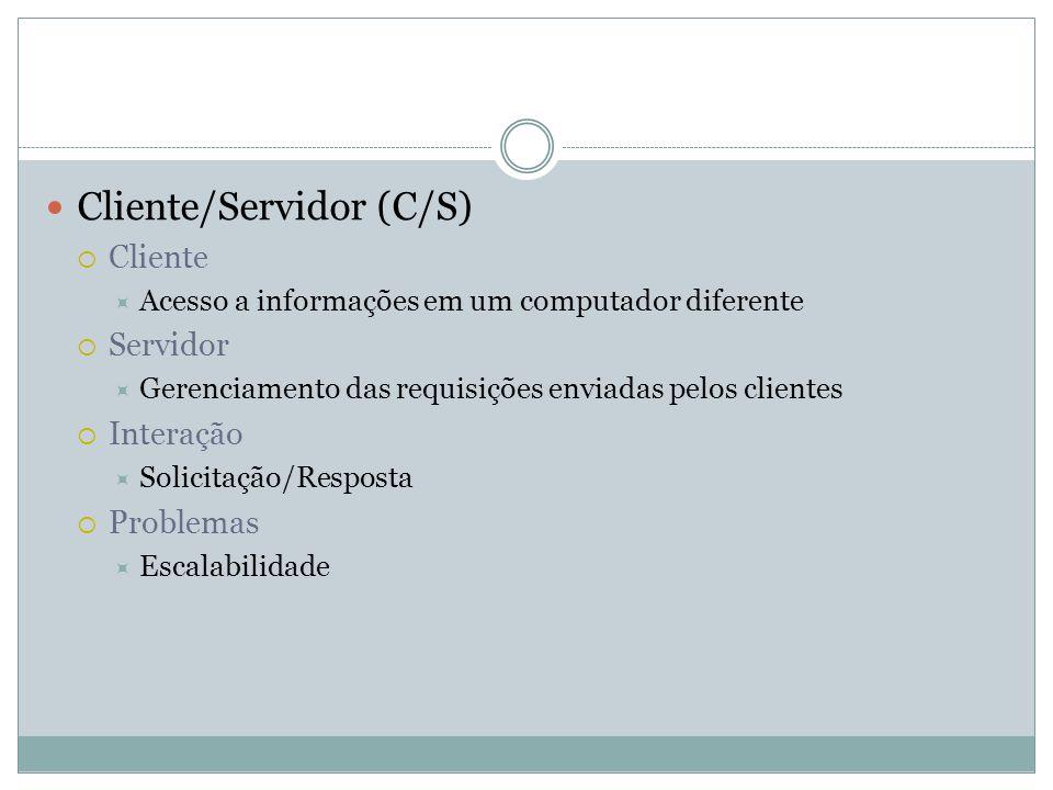 Cliente/Servidor (C/S) Cliente Acesso a informações em um computador diferente Servidor Gerenciamento das requisições enviadas pelos clientes Interaçã