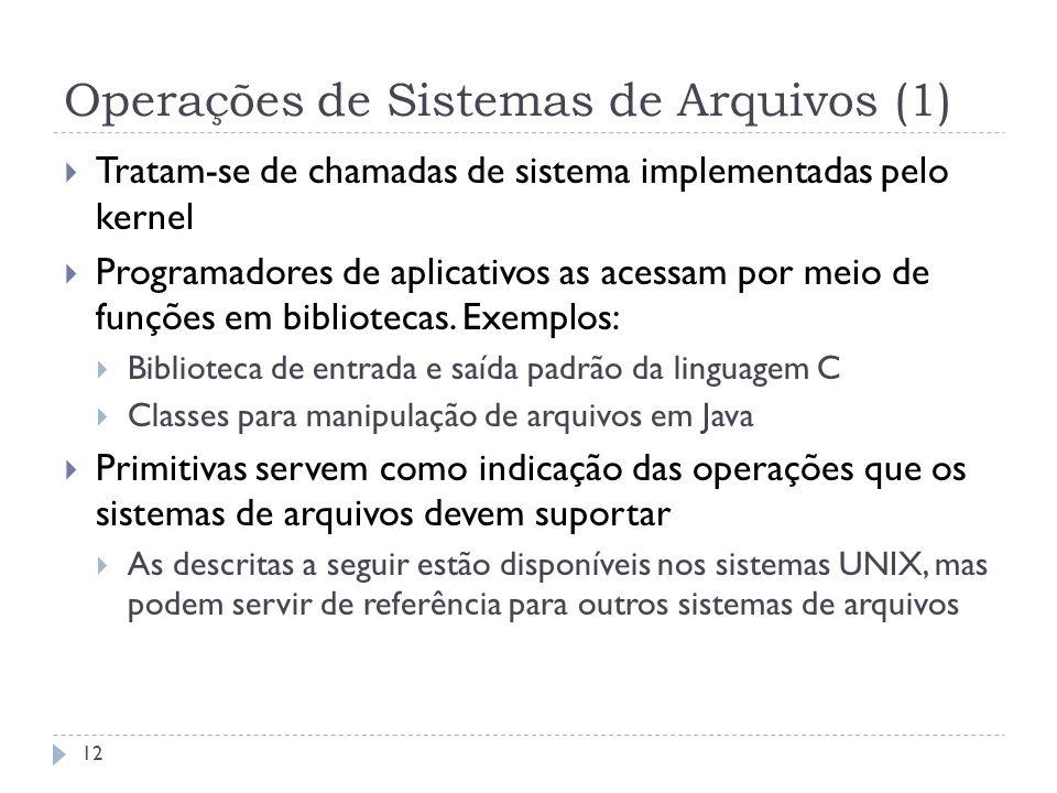Operações de Sistemas de Arquivos (1) 12 Tratam-se de chamadas de sistema implementadas pelo kernel Programadores de aplicativos as acessam por meio d
