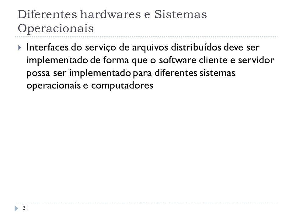 Diferentes hardwares e Sistemas Operacionais 21 Interfaces do serviço de arquivos distribuídos deve ser implementado de forma que o software cliente e
