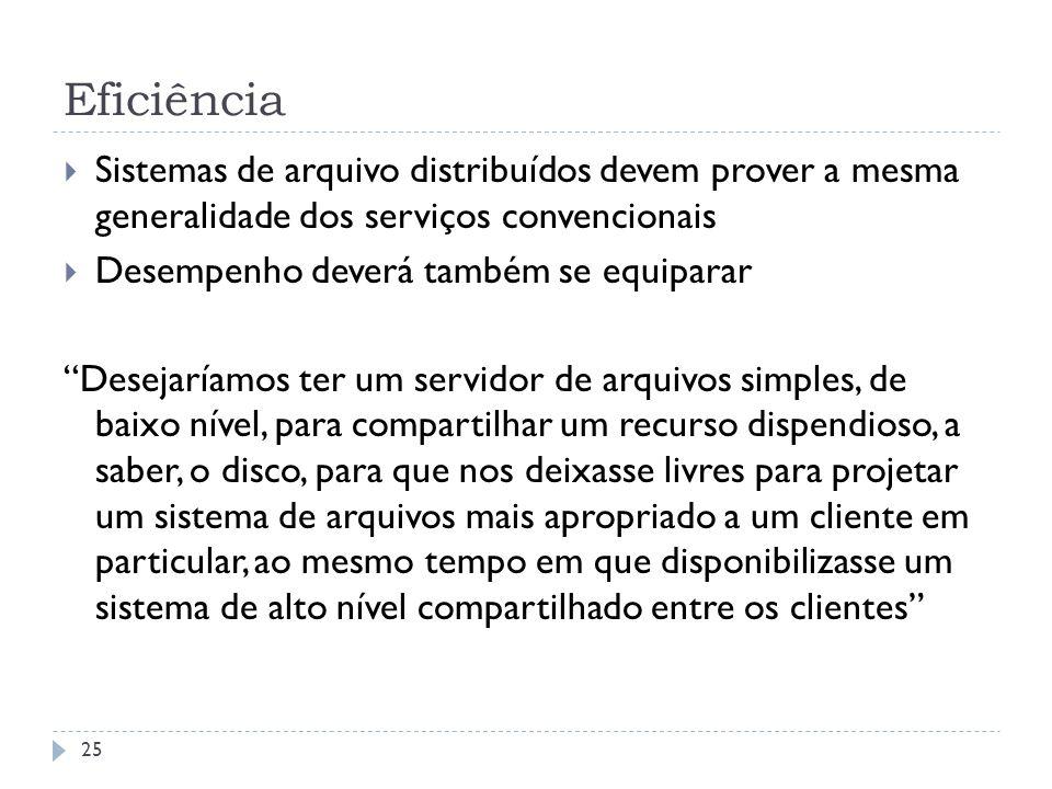 Eficiência Sistemas de arquivo distribuídos devem prover a mesma generalidade dos serviços convencionais Desempenho deverá também se equiparar Desejar