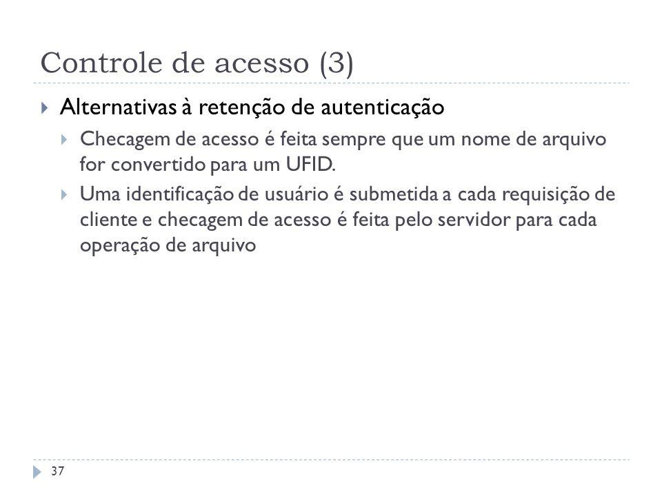 Controle de acesso (3) Alternativas à retenção de autenticação Checagem de acesso é feita sempre que um nome de arquivo for convertido para um UFID. U