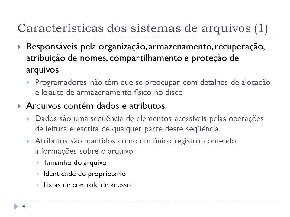 Características dos sistemas de arquivos (1) Responsáveis pela organização, armazenamento, recuperação, atribuição de nomes, compartilhamento e proteç